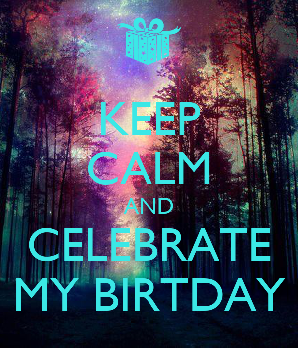 KEEP CALM AND CELEBRATE MY BIRTDAY