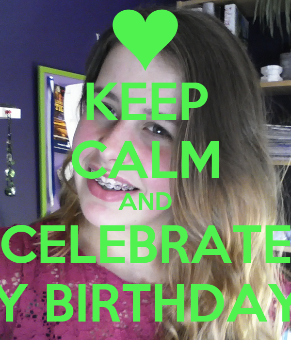 KEEP CALM AND CELEBRATE MY BIRTHDAY!!