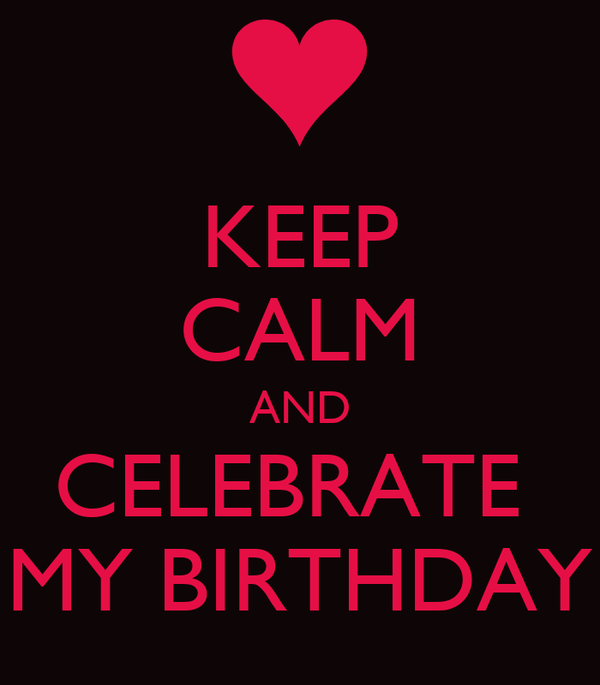 KEEP CALM AND CELEBRATE  MY BIRTHDAY