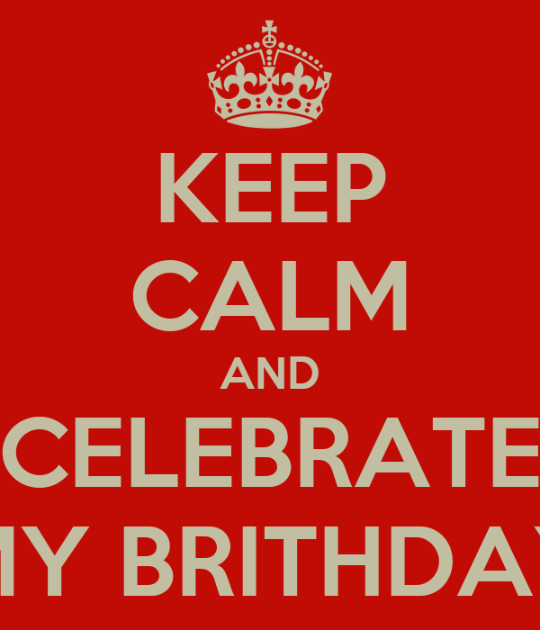 KEEP CALM AND CELEBRATE MY BRITHDAY