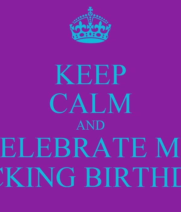 KEEP CALM AND CELEBRATE MY FUCKING BIRTHDAY