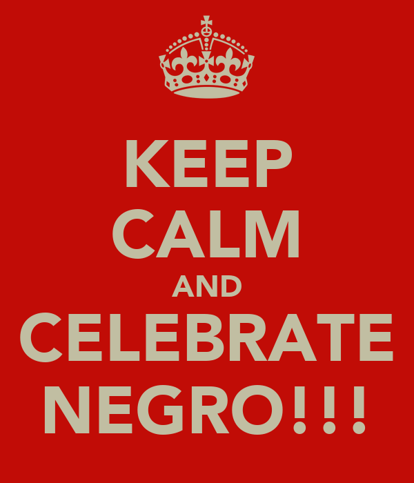 KEEP CALM AND CELEBRATE NEGRO!!!