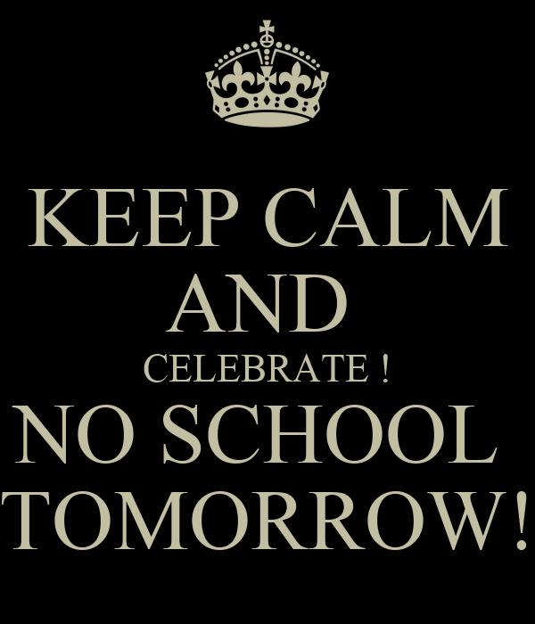 KEEP CALM AND  CELEBRATE ! NO SCHOOL  TOMORROW!