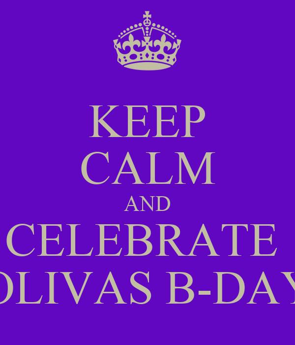 KEEP CALM AND CELEBRATE  OLIVAS B-DAY