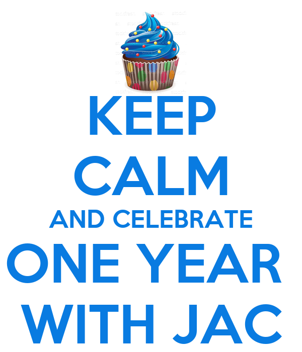KEEP CALM AND CELEBRATE ONE YEAR  WITH JAC