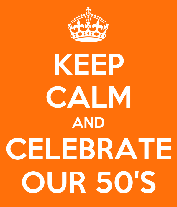 KEEP CALM AND CELEBRATE OUR 50'S