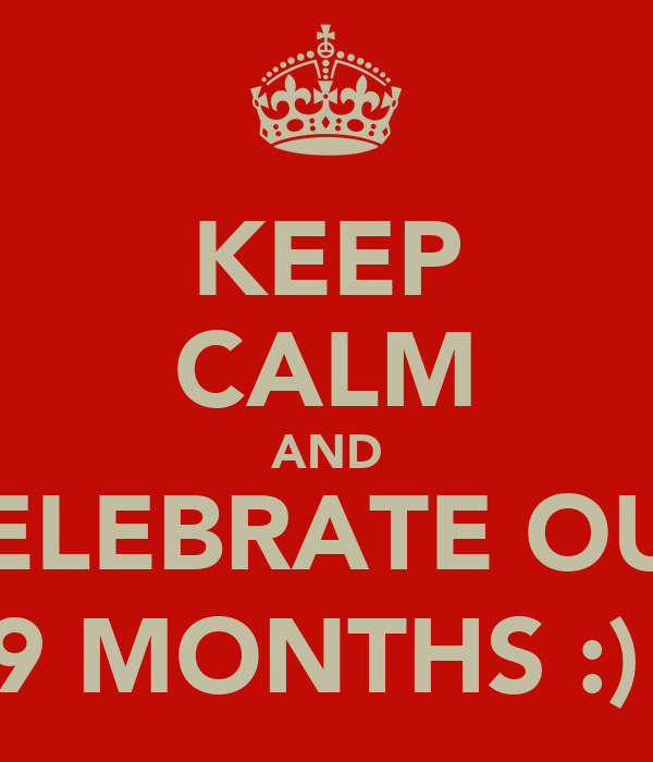 KEEP CALM AND CELEBRATE OUR 9 MONTHS :)