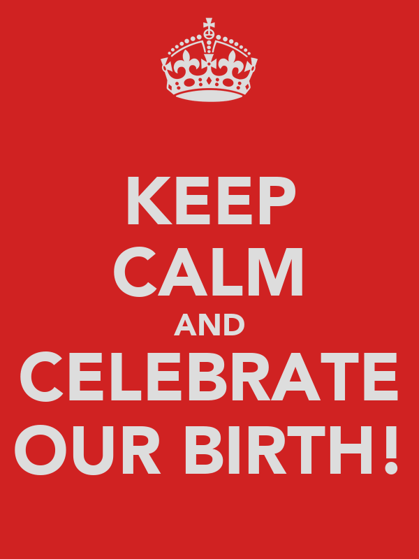 KEEP CALM AND CELEBRATE OUR BIRTH!