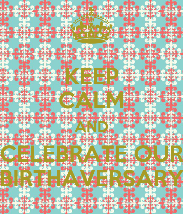 KEEP CALM AND CELEBRATE OUR BIRTHAVERSARY