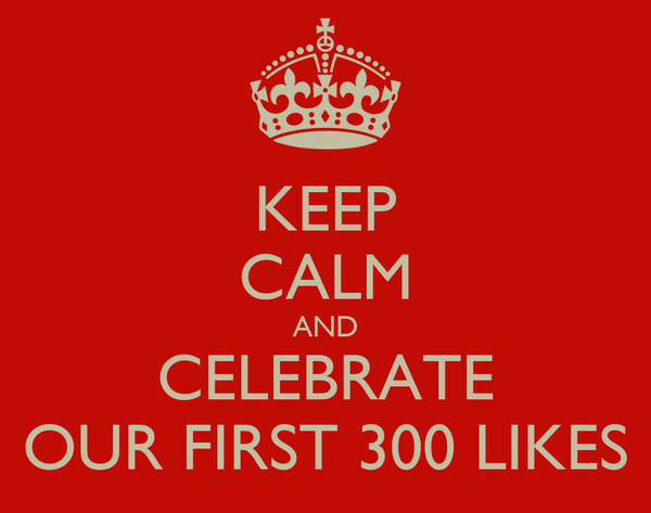 KEEP CALM AND CELEBRATE OUR FIRST 300 LIKES