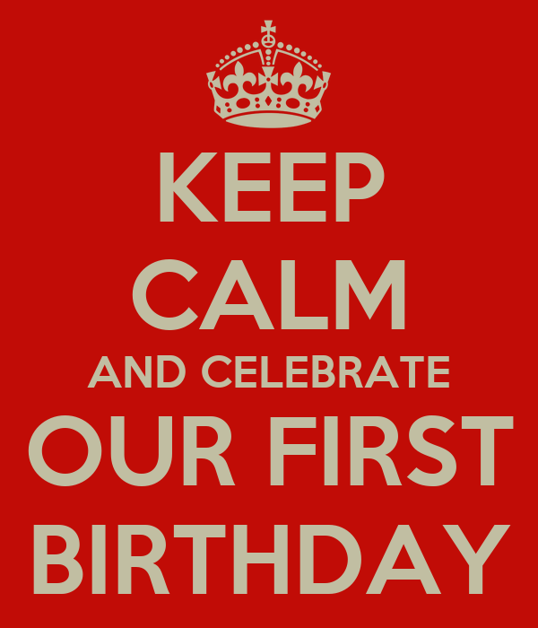 KEEP CALM AND CELEBRATE OUR FIRST BIRTHDAY