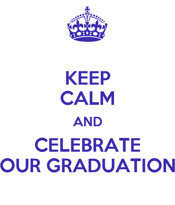 KEEP CALM AND CELEBRATE OUR GRADUATION