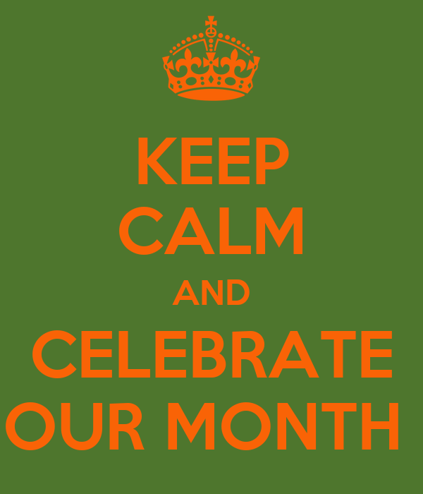 KEEP CALM AND CELEBRATE OUR MONTH
