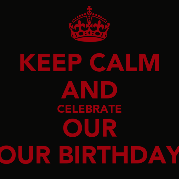 KEEP CALM AND CELEBRATE OUR OUR BIRTHDAY