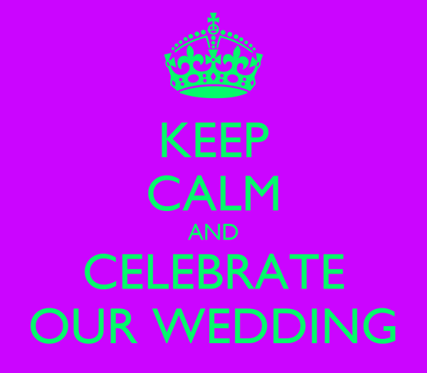 KEEP CALM AND CELEBRATE OUR WEDDING