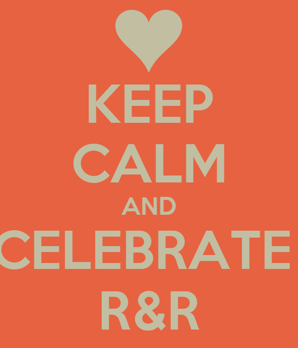 KEEP CALM AND CELEBRATE  R&R