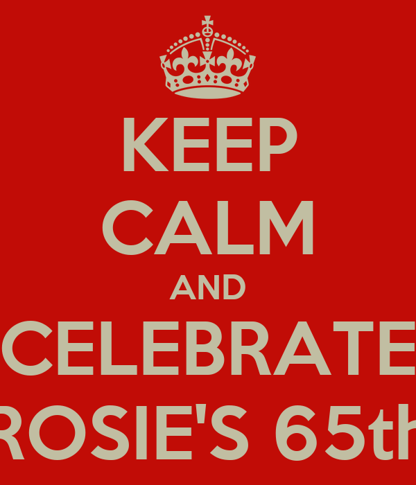 KEEP CALM AND CELEBRATE ROSIE'S 65th