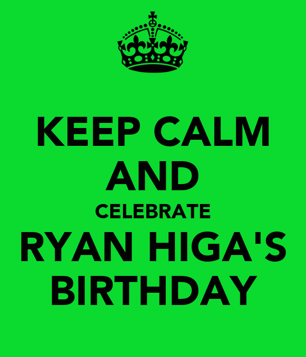 KEEP CALM AND CELEBRATE RYAN HIGA'S BIRTHDAY