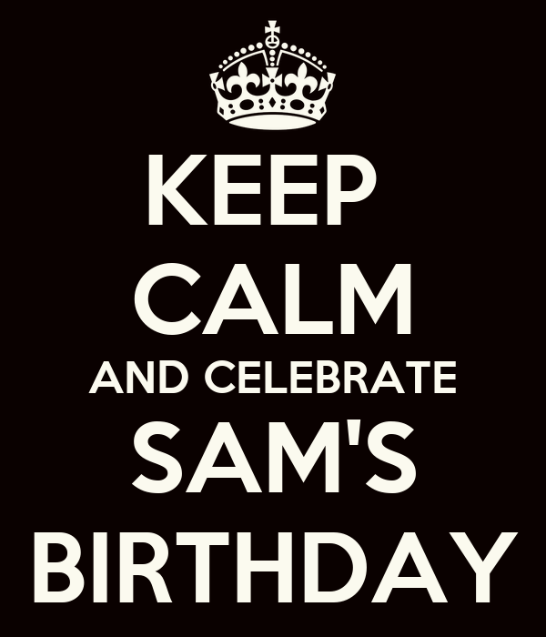 KEEP  CALM AND CELEBRATE SAM'S BIRTHDAY