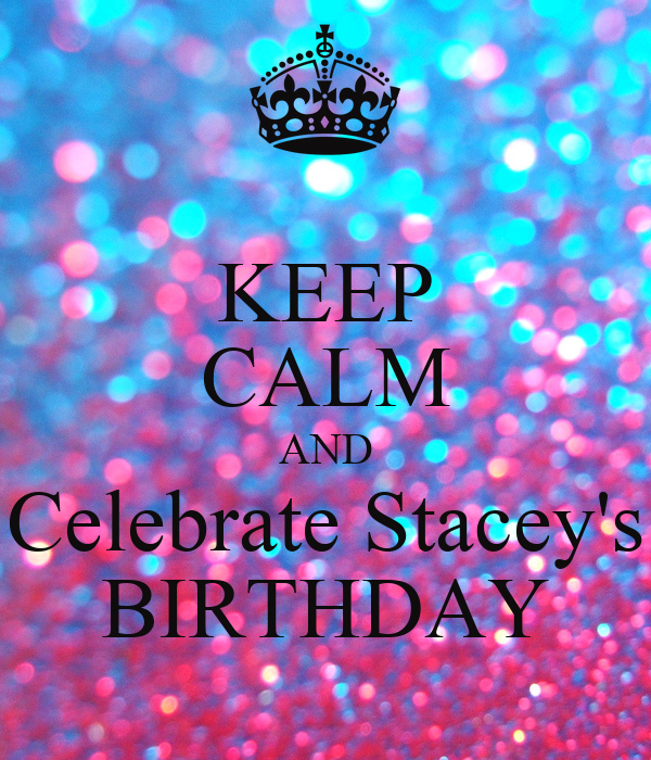 KEEP CALM AND Celebrate Stacey's BIRTHDAY