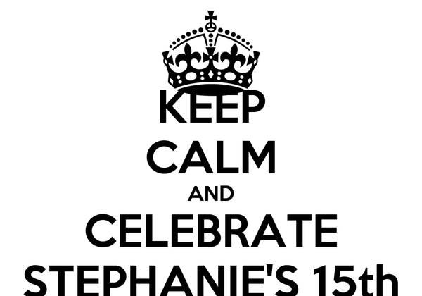 KEEP CALM AND CELEBRATE STEPHANIE'S 15th