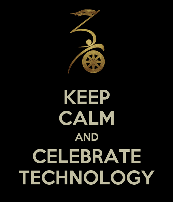 KEEP CALM AND CELEBRATE TECHNOLOGY