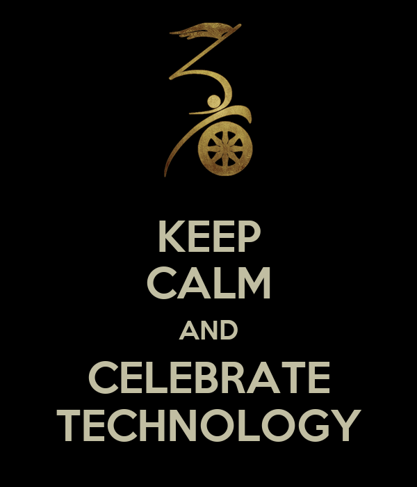 KEEP CALM AND CELEBRATE TECHNOLOGY