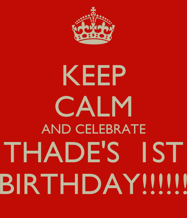 KEEP CALM AND CELEBRATE THADE'S  1ST BIRTHDAY!!!!!!