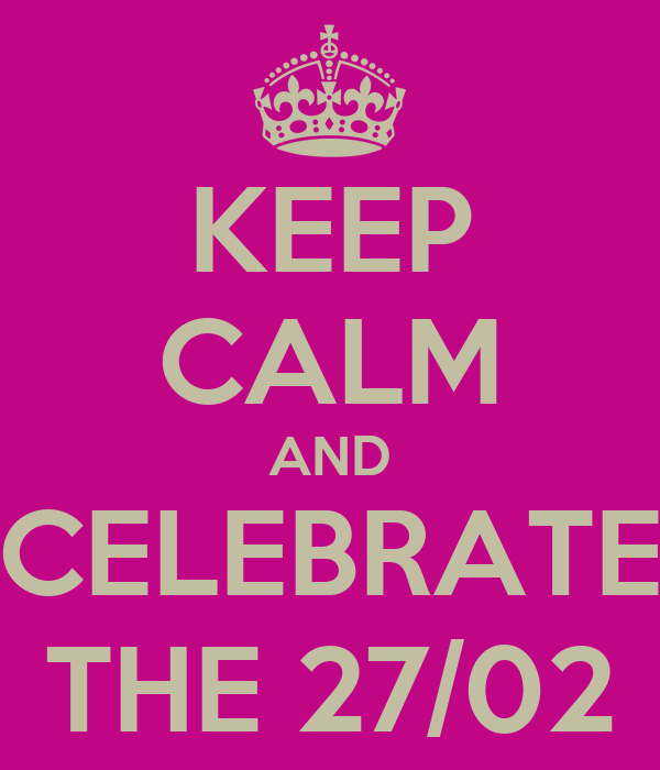 KEEP CALM AND CELEBRATE THE 27/02