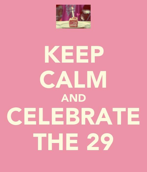 KEEP CALM AND CELEBRATE THE 29