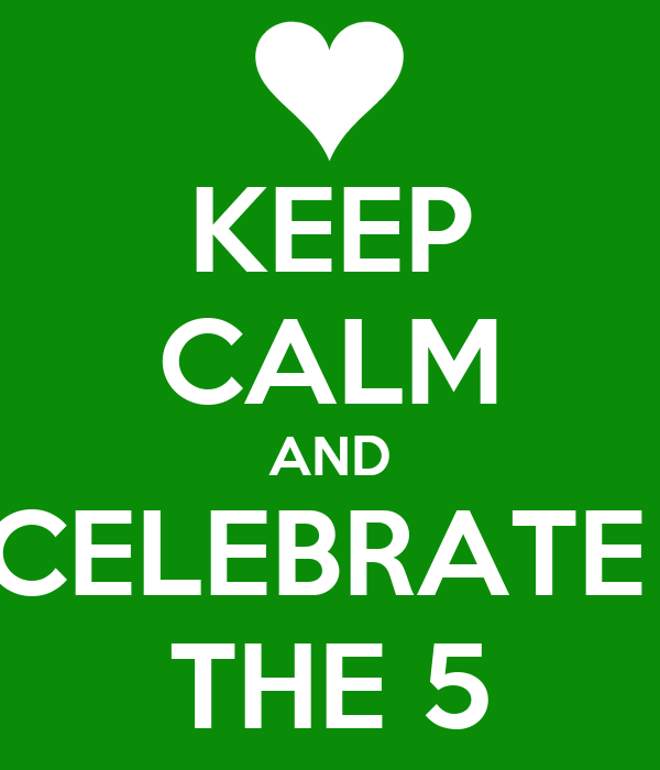 KEEP CALM AND CELEBRATE  THE 5