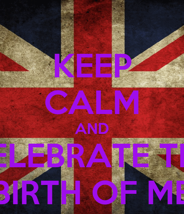 KEEP CALM AND CELEBRATE THE BIRTH OF ME