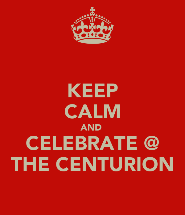 KEEP CALM AND  CELEBRATE @ THE CENTURION