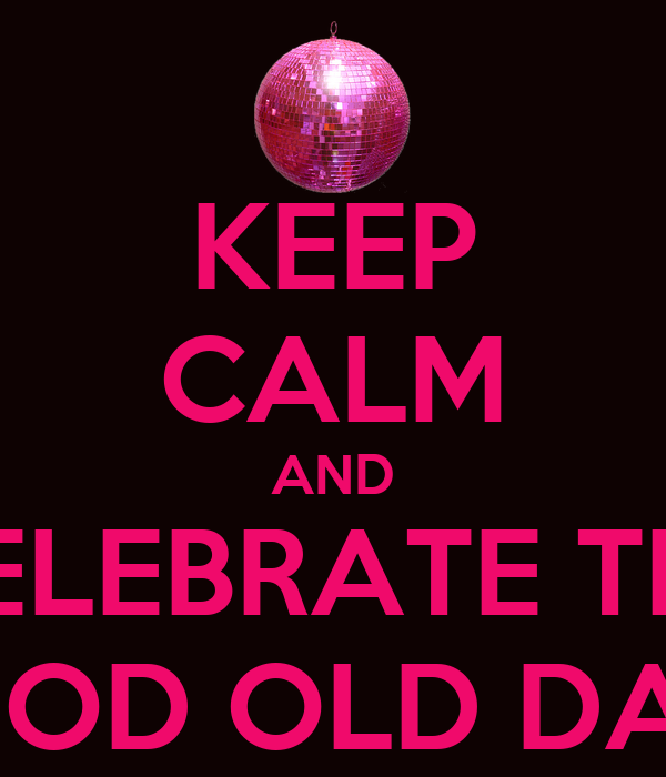 KEEP CALM AND CELEBRATE THE GOOD OLD DAYS