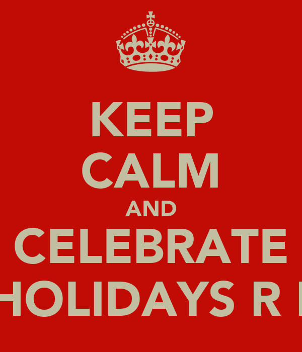 KEEP CALM AND CELEBRATE THE HOLIDAYS R HERE