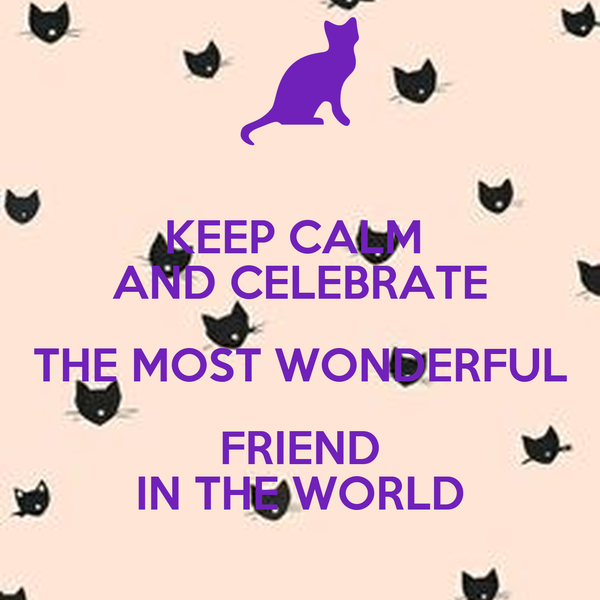 KEEP CALM  AND CELEBRATE THE MOST WONDERFUL FRIEND IN THE WORLD