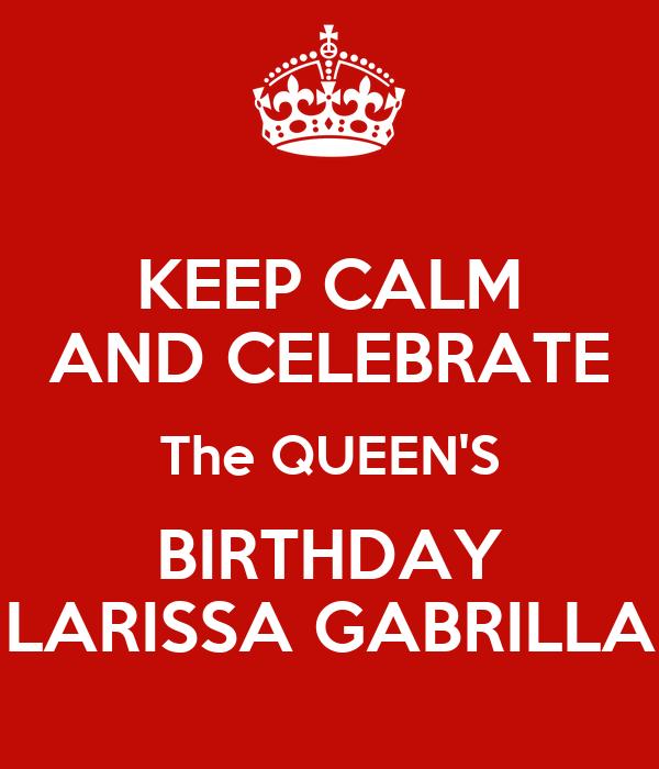 KEEP CALM AND CELEBRATE The QUEEN'S BIRTHDAY LARISSA GABRILLA