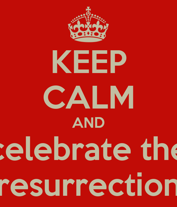 KEEP CALM AND celebrate the resurrection