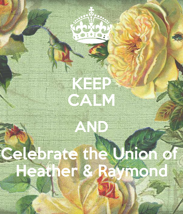 KEEP CALM AND Celebrate the Union of  Heather & Raymond