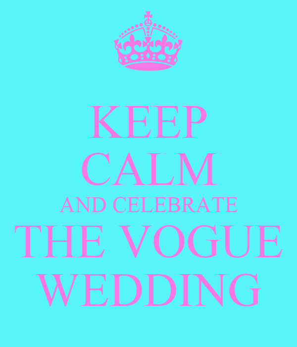 KEEP CALM AND CELEBRATE THE VOGUE WEDDING