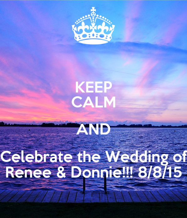 KEEP CALM AND Celebrate the Wedding of Renee & Donnie!!! 8/8/15
