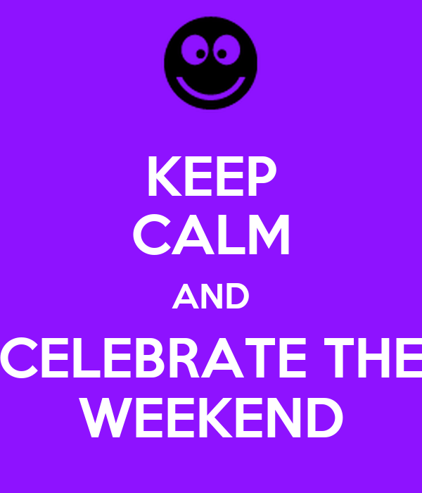 KEEP CALM AND CELEBRATE THE WEEKEND