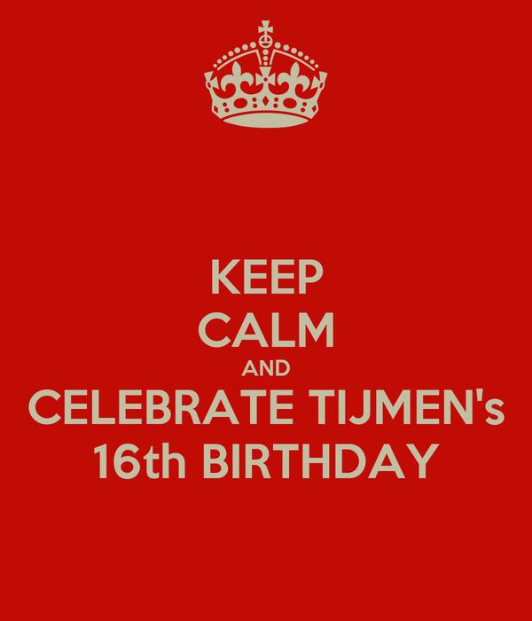 KEEP CALM AND CELEBRATE TIJMEN's 16th BIRTHDAY