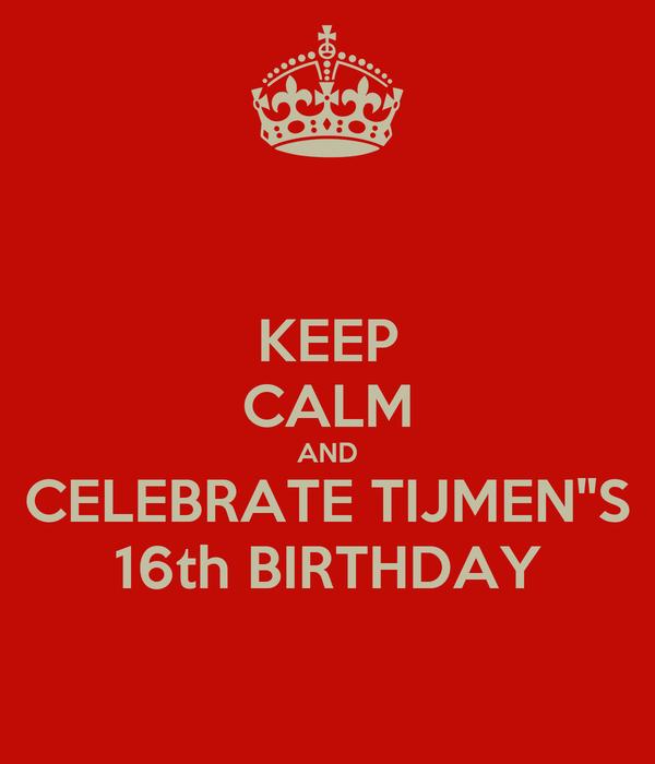 KEEP CALM AND CELEBRATE TIJMEN''S 16th BIRTHDAY
