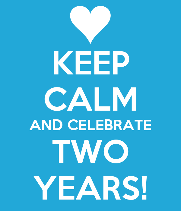 KEEP CALM AND CELEBRATE TWO YEARS!