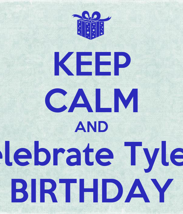 KEEP CALM AND Celebrate Tyler's BIRTHDAY