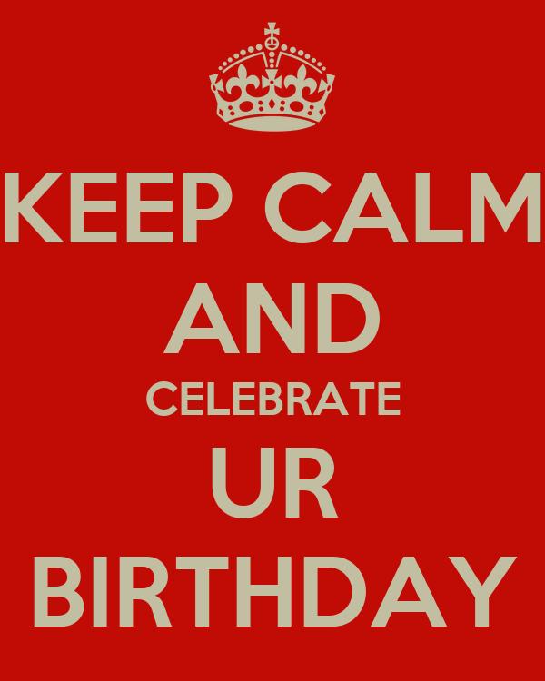 KEEP CALM AND CELEBRATE UR BIRTHDAY