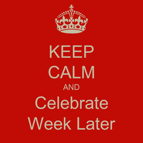 KEEP CALM AND Celebrate Week Later