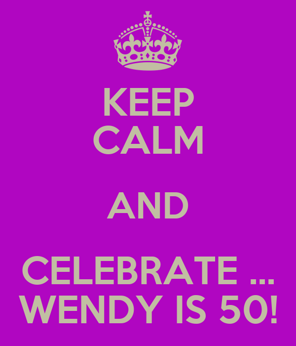 KEEP CALM AND CELEBRATE ... WENDY IS 50!