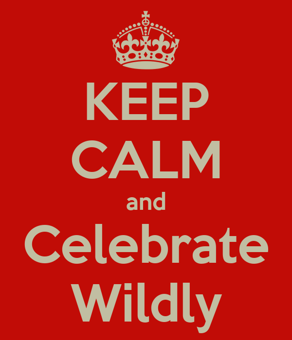 KEEP CALM and Celebrate Wildly